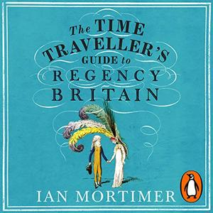 The Time Traveller's Guide to Regency Britain [Audiobook]