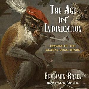 The Age of Intoxication Origins of the Global Drug Trade [Audiobook]
