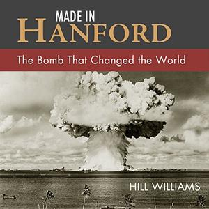 Made in Hanford The Bomb That Changed the World [Audiobook]