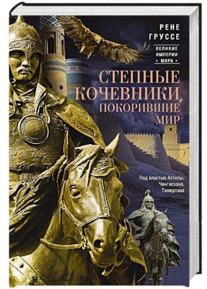 Рене Груссе - Степные кочевники, покорившие мир. Под властью Аттилы, Чингисхана, Тамерлана