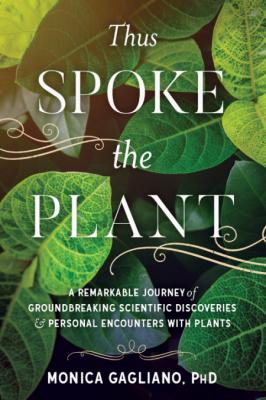 Thus Spoke the Plant  A Remarkable Journey of Groundbreaking Scientific Discoverie...