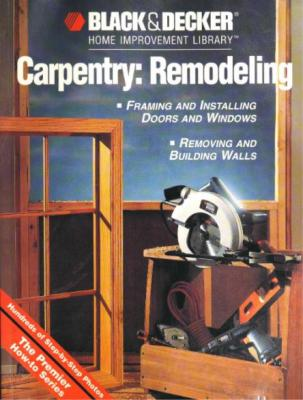 Black & Decker Carpentry-Remodeling - Framing & Installing Doors & Windows, Removi...