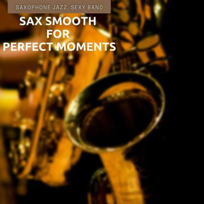 Saxophone Jazz Sexy Band - Sax Smooth for Perfect Moments (2021)