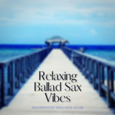 Saxophone Ballads Club - Relaxing Ballad Sax Vibes (2021)