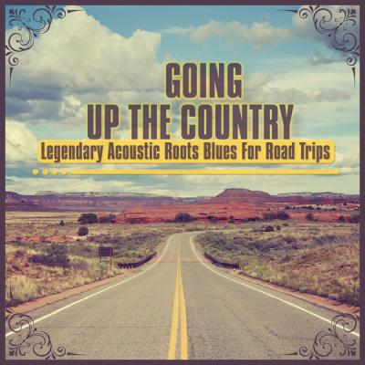 Various Artists - Going up the Country - Legendary Acoustic Roots Blues for Road Trips (2021)