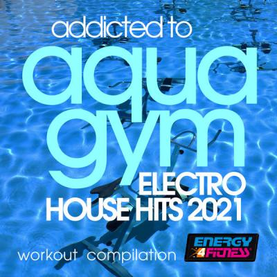 Various Artists - Addicted to Aqua Gym Electro House Hits 2021 Workout Compilation (2021)